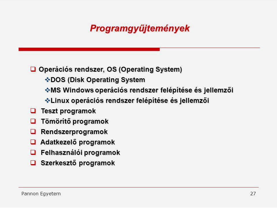 Pannon Egyetem27  Operációs rendszer, OS (Operating System)  DOS (Disk Operating System  MS Windows operációs rendszer felépítése és jellemzői  Linux operációs rendszer felépítése és jellemzői  Teszt programok  Tömörítő programok  Rendszerprogramok  Adatkezelő programok  Felhasználói programok  Szerkesztő programok Programgyűjtemények