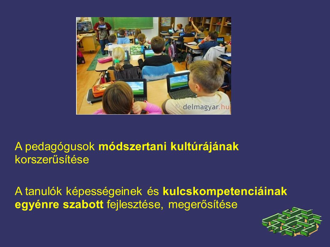 A pedagógusok módszertani kultúrájának korszerűsítése A tanulók képességeinek és kulcskompetenciáinak egyénre szabott fejlesztése, megerősítése