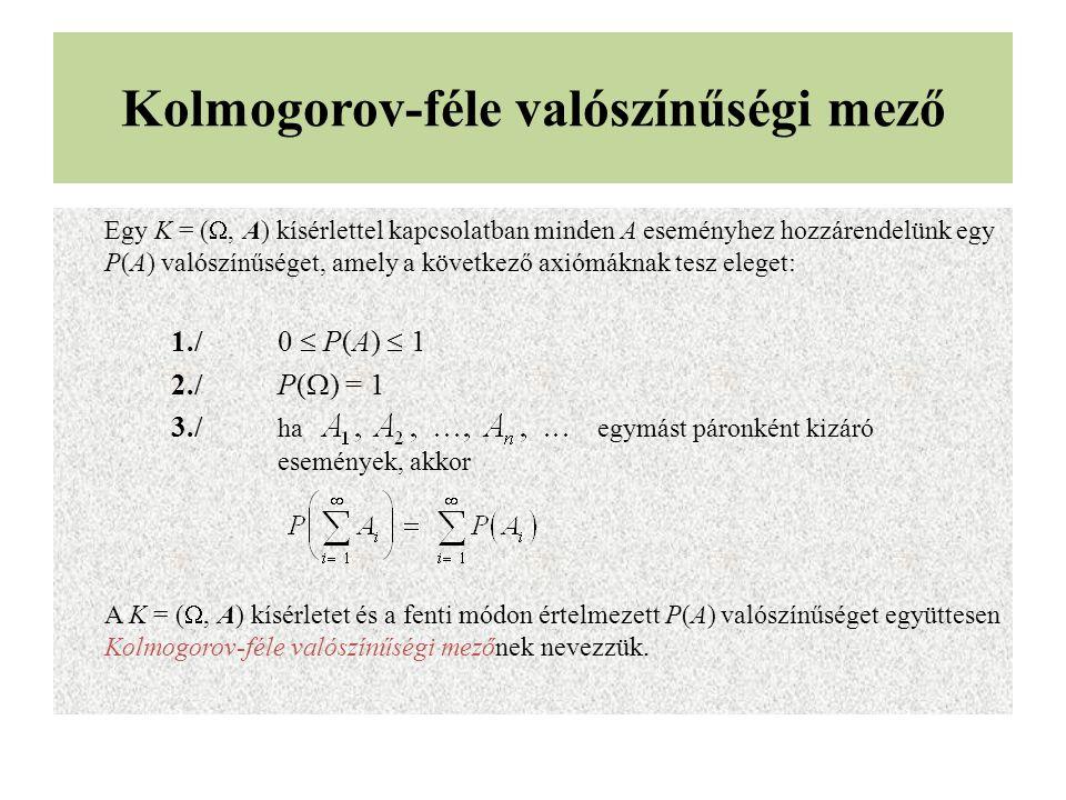 Kolmogorov-féle valószínűségi mező Egy K = ( , A) kísérlettel kapcsolatban minden A eseményhez hozzárendelünk egy P(A) valószínűséget, amely a következő axiómáknak tesz eleget: 1./0  P(A)  1 2./P(  ) = 1 3./ ha egymást páronként kizáró események, akkor A K = ( , A) kísérletet és a fenti módon értelmezett P(A) valószínűséget együttesen Kolmogorov-féle valószínűségi mezőnek nevezzük.