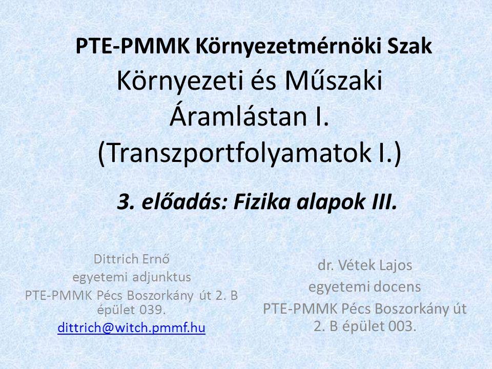 Környezeti és Műszaki Áramlástan I. (Transzportfolyamatok I.) PTE-PMMK Környezetmérnöki Szak 3. előadás: Fizika alapok III. Dittrich Ernő egyetemi adj
