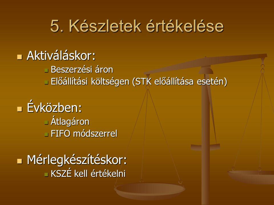 5. Készletek értékelése Aktiváláskor: Aktiváláskor: Beszerzési áron Beszerzési áron Előállítási költségen (STK előállítása esetén) Előállítási költség
