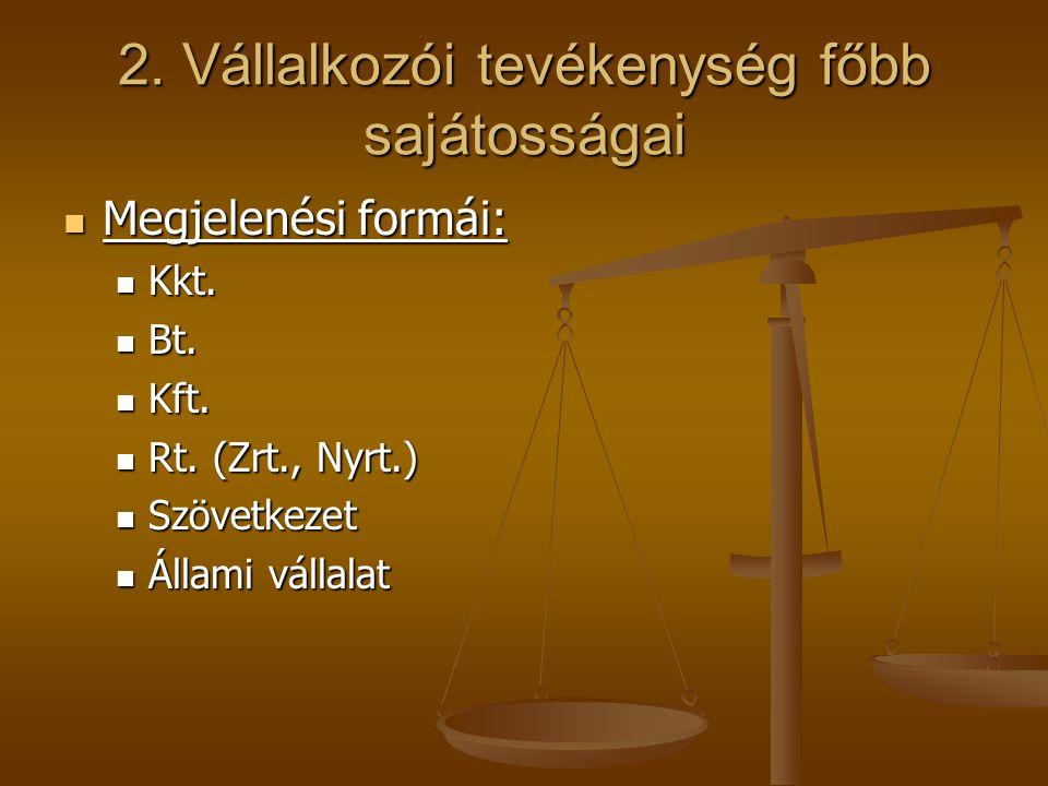 2. Vállalkozói tevékenység főbb sajátosságai Megjelenési formái: Megjelenési formái: Kkt. Kkt. Bt. Bt. Kft. Kft. Rt. (Zrt., Nyrt.) Rt. (Zrt., Nyrt.) S