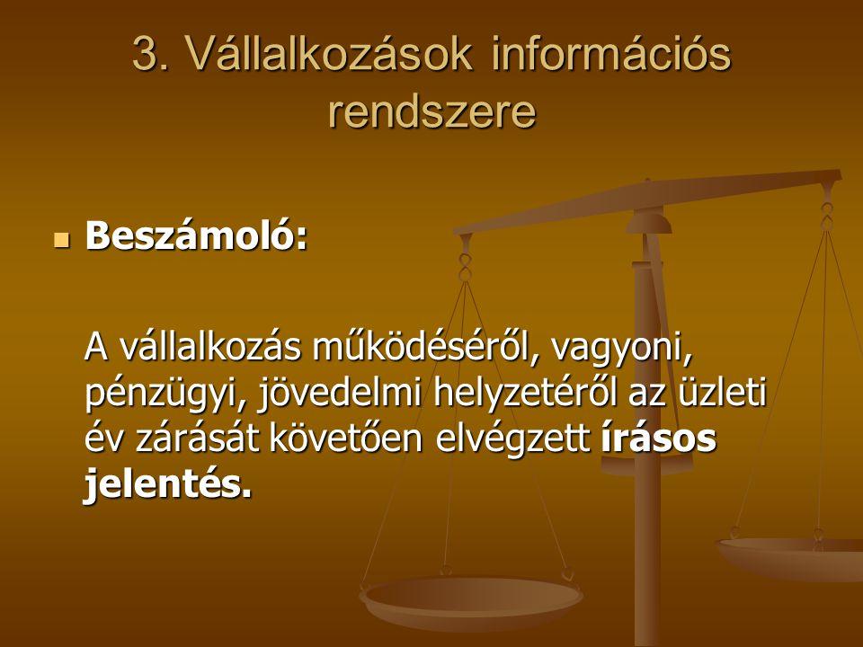 3. Vállalkozások információs rendszere Beszámoló: Beszámoló: A vállalkozás működéséről, vagyoni, pénzügyi, jövedelmi helyzetéről az üzleti év zárását