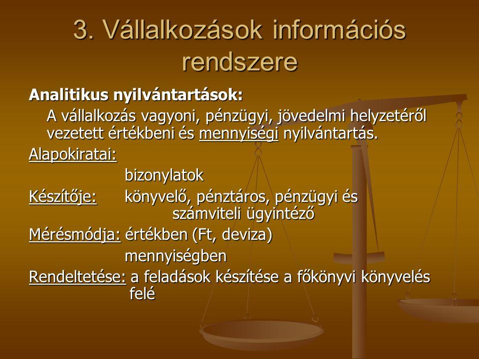 3. Vállalkozások információs rendszere Analitikus nyilvántartások: A vállalkozás vagyoni, pénzügyi, jövedelmi helyzetéről vezetett értékbeni és mennyi