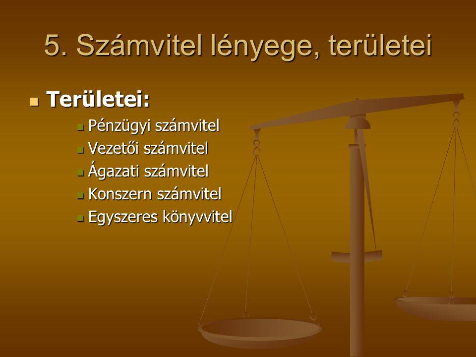 5. Számvitel lényege, területei Területei: Területei: Pénzügyi számvitel Pénzügyi számvitel Vezetői számvitel Vezetői számvitel Ágazati számvitel Ágaz