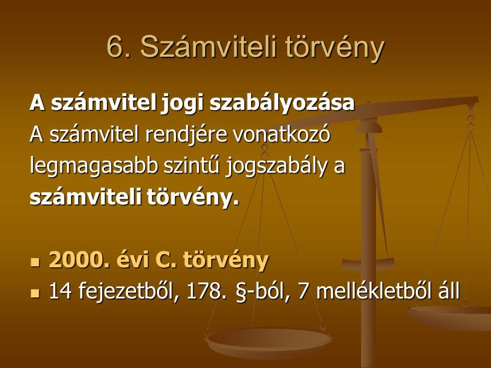 6. Számviteli törvény A számvitel jogi szabályozása A számvitel rendjére vonatkozó legmagasabb szintű jogszabály a számviteli törvény. 2000. évi C. tö