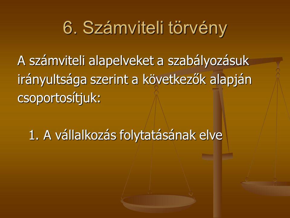 6. Számviteli törvény A számviteli alapelveket a szabályozásuk irányultsága szerint a következők alapján csoportosítjuk: 1. A vállalkozás folytatásána