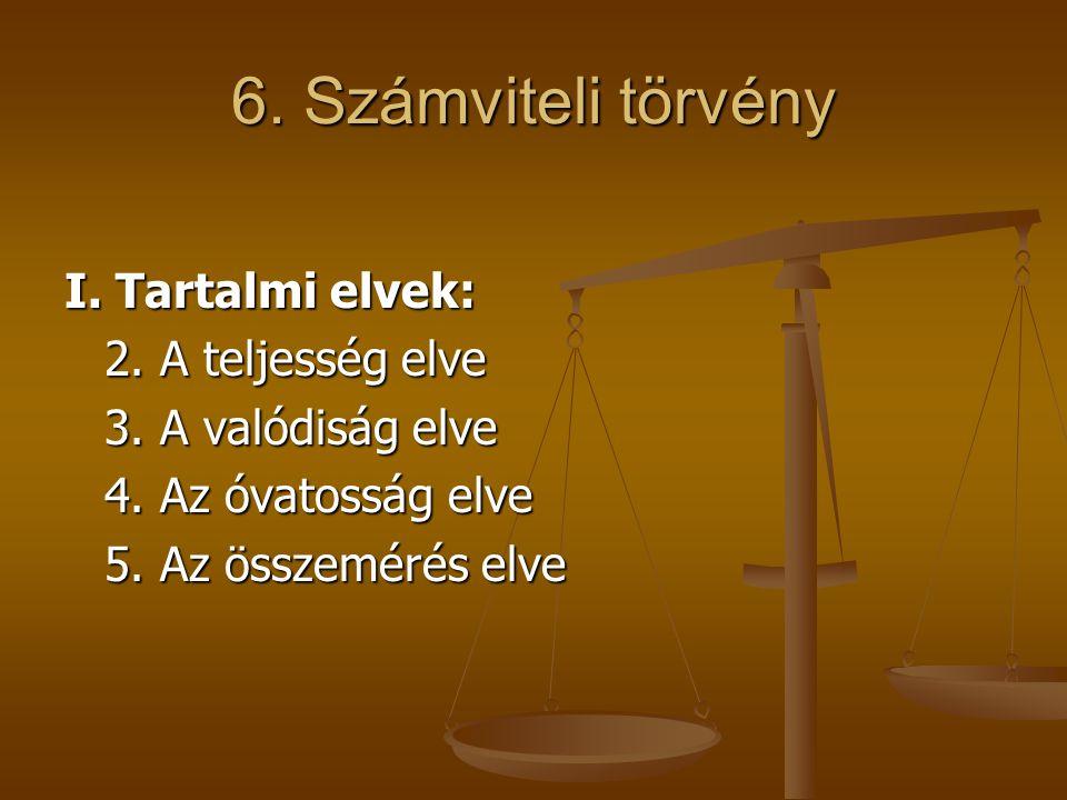 6. Számviteli törvény I. Tartalmi elvek: 2. A teljesség elve 3. A valódiság elve 4. Az óvatosság elve 5. Az összemérés elve