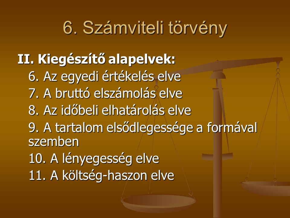 6. Számviteli törvény II. Kiegészítő alapelvek: 6. Az egyedi értékelés elve 7. A bruttó elszámolás elve 8. Az időbeli elhatárolás elve 9. A tartalom e