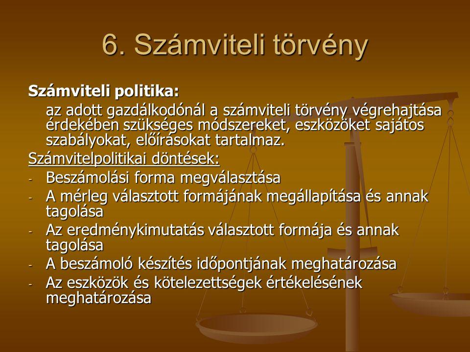 6. Számviteli törvény Számviteli politika: az adott gazdálkodónál a számviteli törvény végrehajtása érdekében szükséges módszereket, eszközöket sajáto