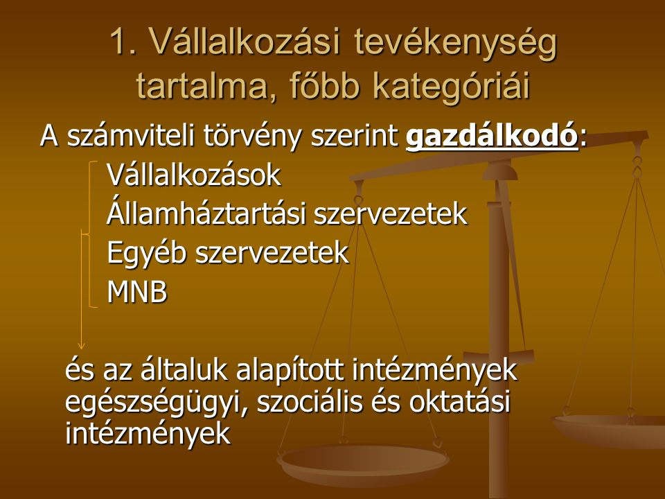 1. Vállalkozási tevékenység tartalma, főbb kategóriái A számviteli törvény szerint gazdálkodó: Vállalkozások Államháztartási szervezetek Egyéb szervez