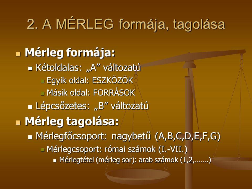 """2. A MÉRLEG formája, tagolása Mérleg formája: Mérleg formája: Kétoldalas: """"A"""" változatú Kétoldalas: """"A"""" változatú Egyik oldal: ESZKÖZÖK Egyik oldal: E"""