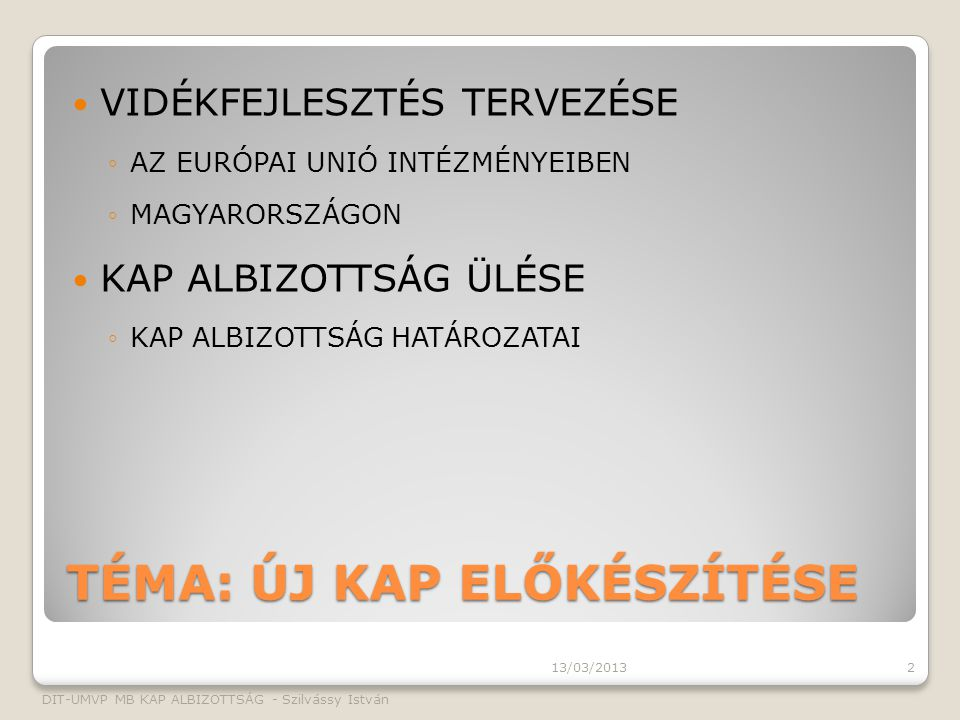 TÉMA: ÚJ KAP ELŐKÉSZÍTÉSE VIDÉKFEJLESZTÉS TERVEZÉSE ◦AZ EURÓPAI UNIÓ INTÉZMÉNYEIBEN ◦MAGYARORSZÁGON KAP ALBIZOTTSÁG ÜLÉSE ◦KAP ALBIZOTTSÁG HATÁROZATAI 13/03/2013 DIT-UMVP MB KAP ALBIZOTTSÁG - Szilvássy István 2