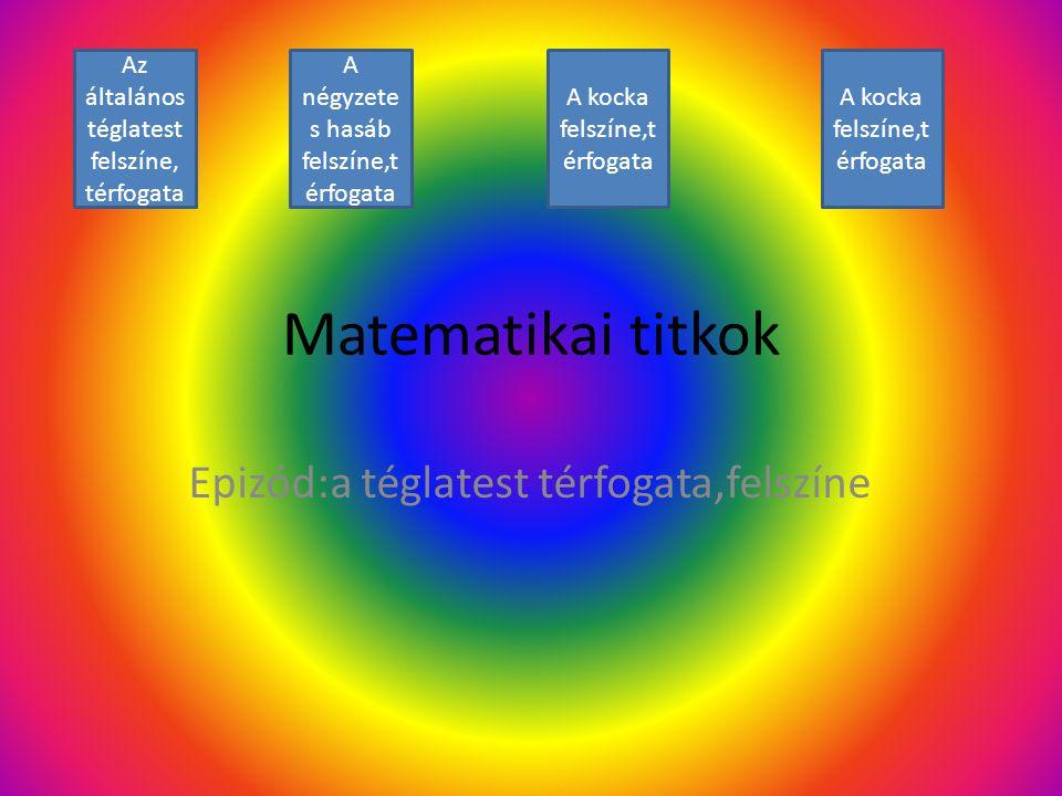 Matematikai titkok Epizód:a téglatest térfogata,felszíne Az általános téglatest felszíne, térfogata A négyzete s hasáb felszíne,t érfogata A kocka fel