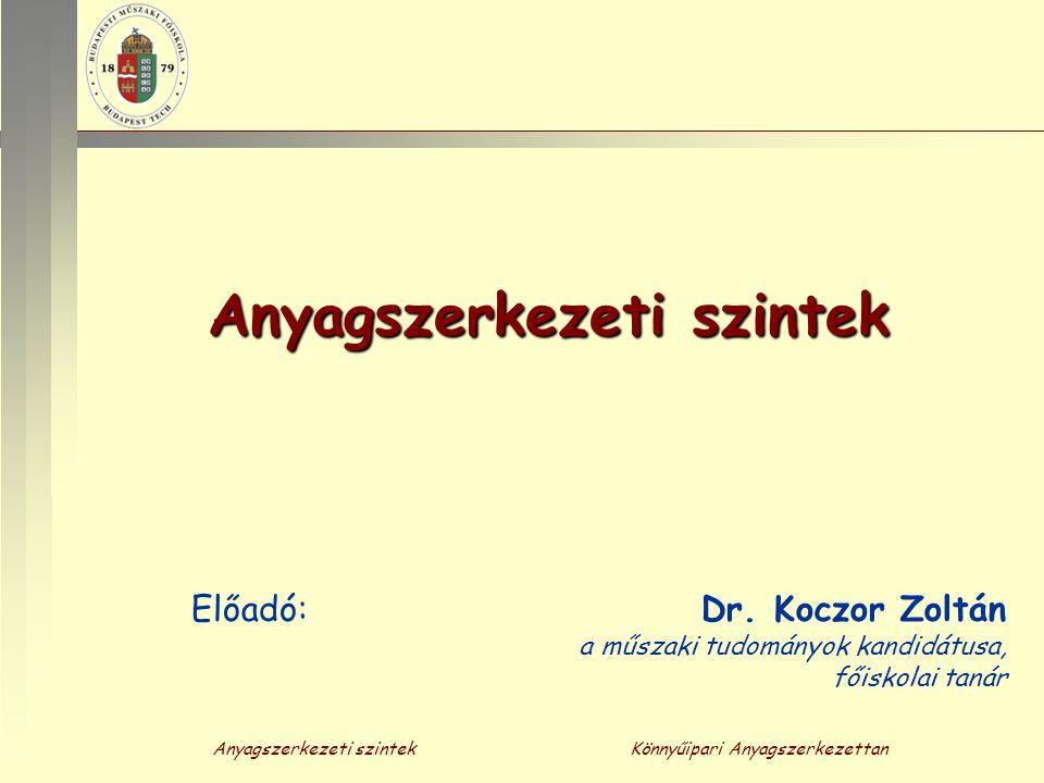 Anyagszerkezeti szintekKönnyűipari Anyagszerkezettan Anyagszerkezeti szintek Előadó: Dr. Koczor Zoltán a műszaki tudományok kandidátusa, főiskolai tan