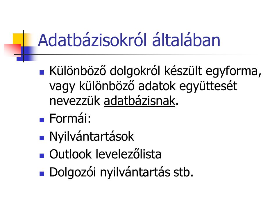 Adatbázisokról általában Különböző dolgokról készült egyforma, vagy különböző adatok együttesét nevezzük adatbázisnak.