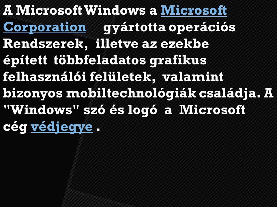 A Microsoft Windows a Microsoft Corporation gyártotta operációs Microsoft CorporationMicrosoft Corporation Rendszerek, illetve az ezekbe épített többfeladatos grafikus felhasználói felületek, valamint bizonyos mobiltechnológiák családja.
