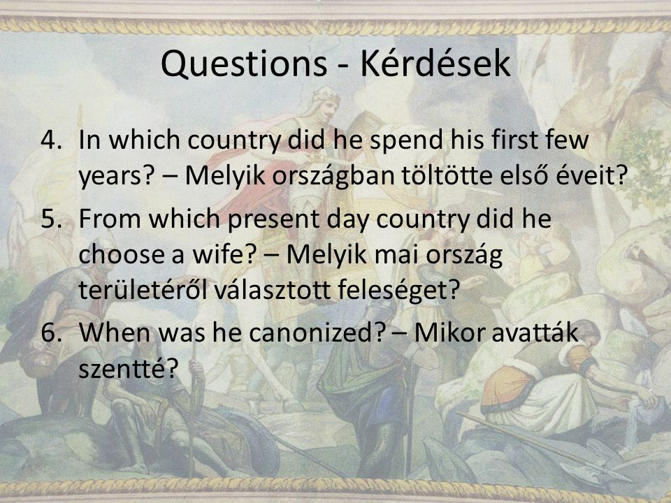 Questions - Kérdések 4.In which country did he spend his first few years.