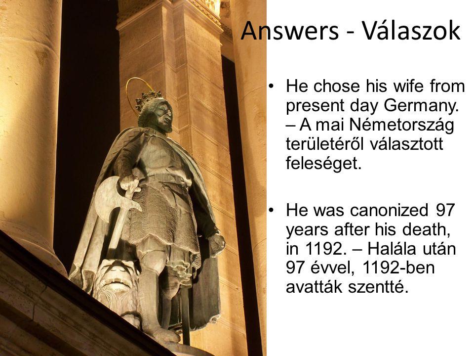 Answers - Válaszok He chose his wife from present day Germany. – A mai Németország területéről választott feleséget. He was canonized 97 years after h