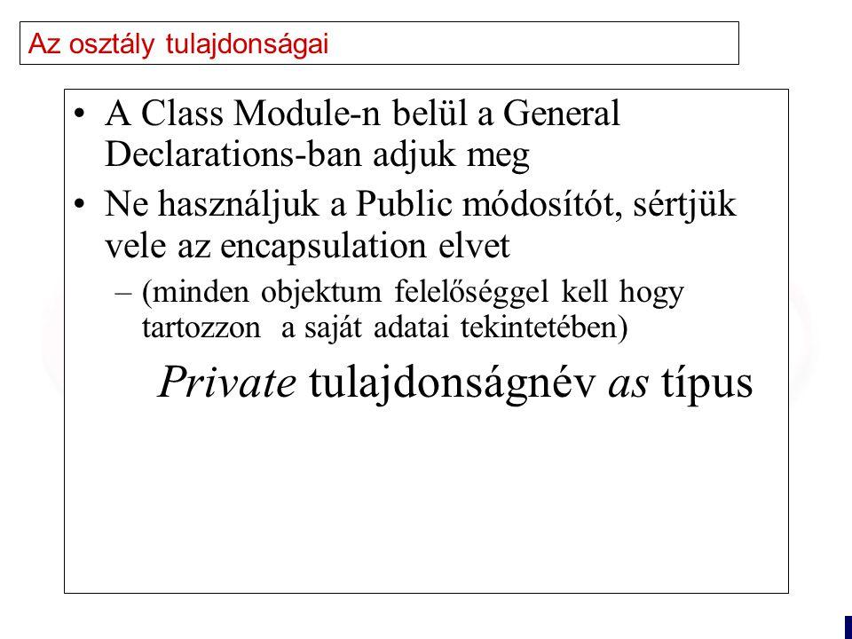11 Az osztály tulajdonságai A Class Module-n belül a General Declarations-ban adjuk meg Ne használjuk a Public módosítót, sértjük vele az encapsulation elvet –(minden objektum felelőséggel kell hogy tartozzon a saját adatai tekintetében) Private tulajdonságnév as típus
