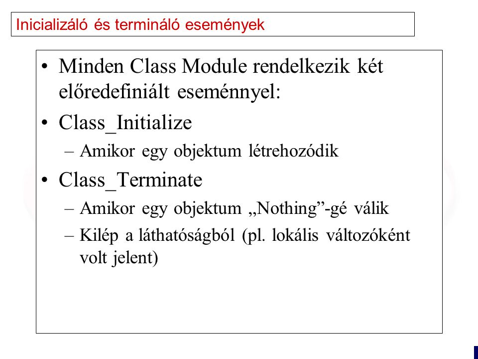 """18 Inicializáló és termináló események Minden Class Module rendelkezik két előredefiniált eseménnyel: Class_Initialize –Amikor egy objektum létrehozódik Class_Terminate –Amikor egy objektum """"Nothing -gé válik –Kilép a láthatóságból (pl."""