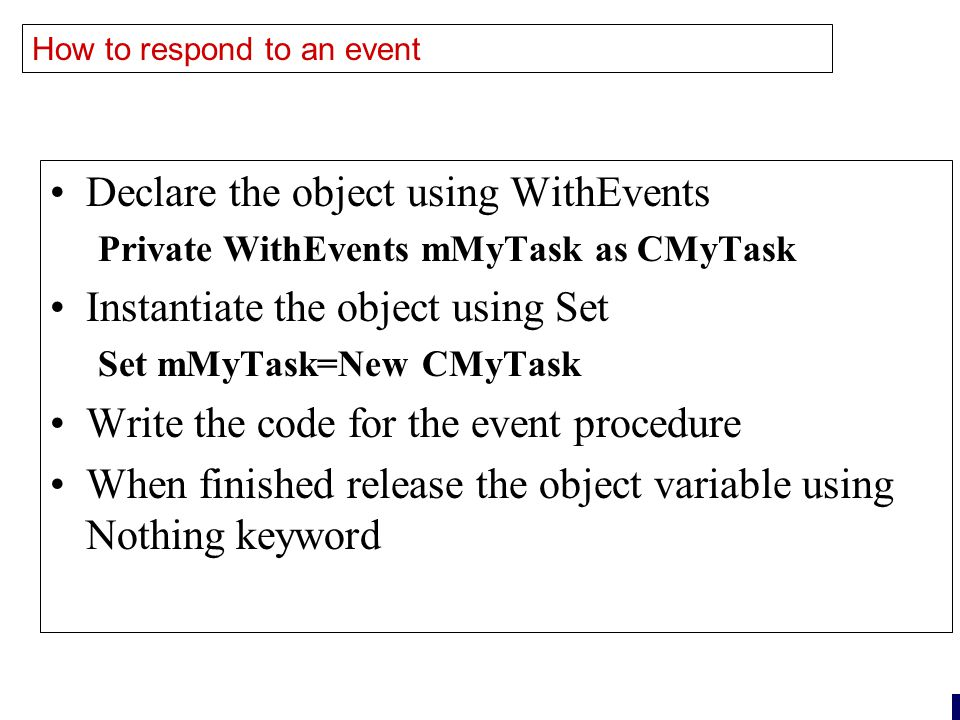 23 How to respond to an event Declare the object using WithEvents Private WithEvents mMyTask as CMyTask Instantiate the object using Set Set mMyTask=New CMyTask Write the code for the event procedure When finished release the object variable using Nothing keyword