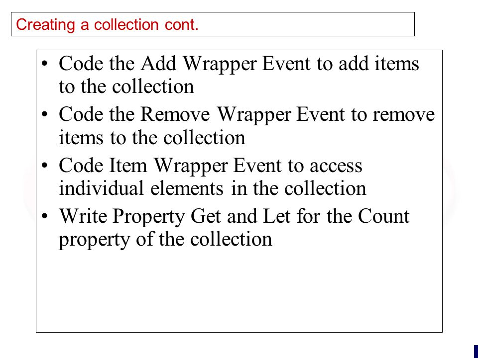 28 Creating a collection cont. Code the Add Wrapper Event to add items to the collection Code the Remove Wrapper Event to remove items to the collecti
