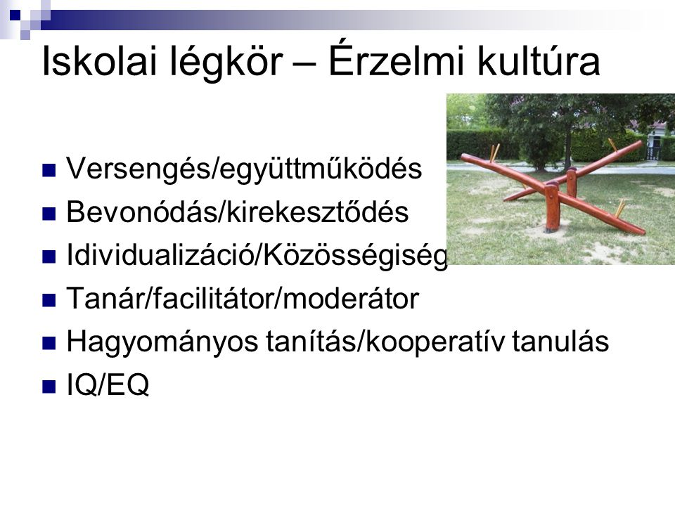 Iskolai légkör – Érzelmi kultúra Versengés/együttműködés Bevonódás/kirekesztődés Idividualizáció/Közösségiség Tanár/facilitátor/moderátor Hagyományos