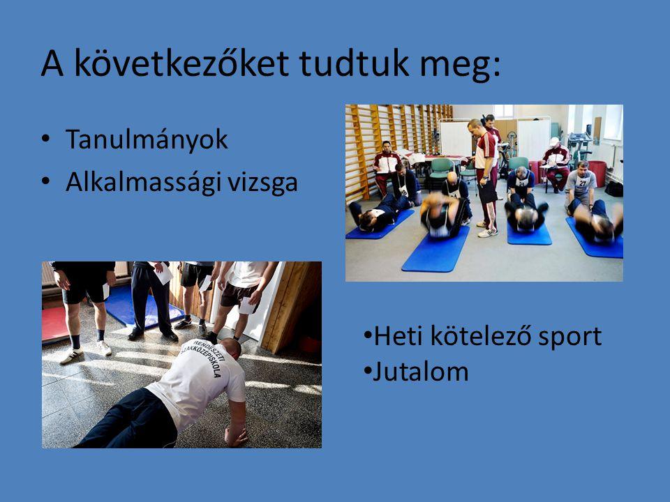A következőket tudtuk meg: Tanulmányok Alkalmassági vizsga Heti kötelező sport Jutalom