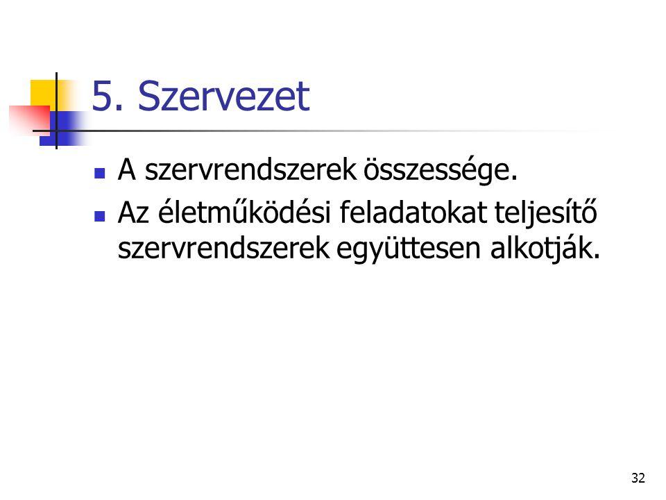 32 5.Szervezet A szervrendszerek összessége.