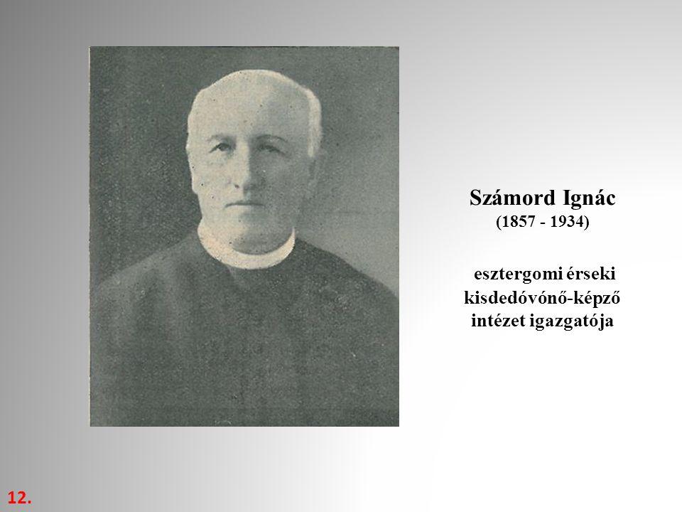 12. Számord Ignác (1857 - 1934) esztergomi érseki kisdedóvónő-képző intézet igazgatója