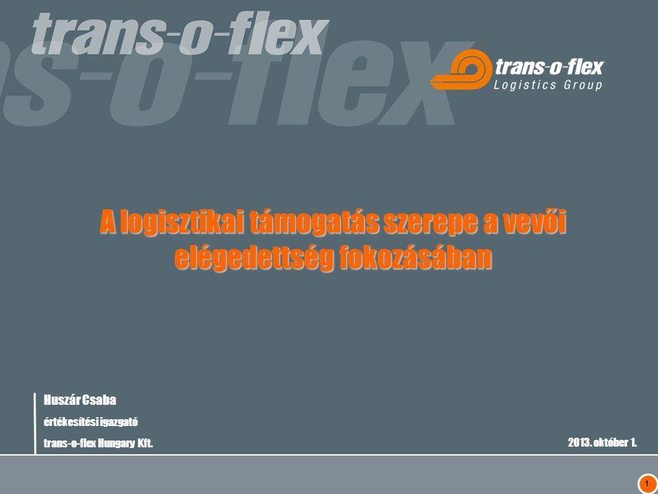 1 Huszár Csaba értékesítési igazgató trans-o-flex Hungary Kft. 2013. október 1. A logisztikai támogatás szerepe a vevői elégedettség fokozásában
