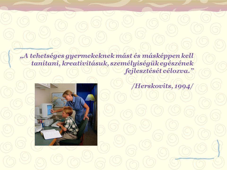 """""""A tehetséges gyermekeknek mást és másképpen kell tanítani, kreativitásuk, személyiségük egészének fejlesztését célozva."""" /Herskovits, 1994/"""