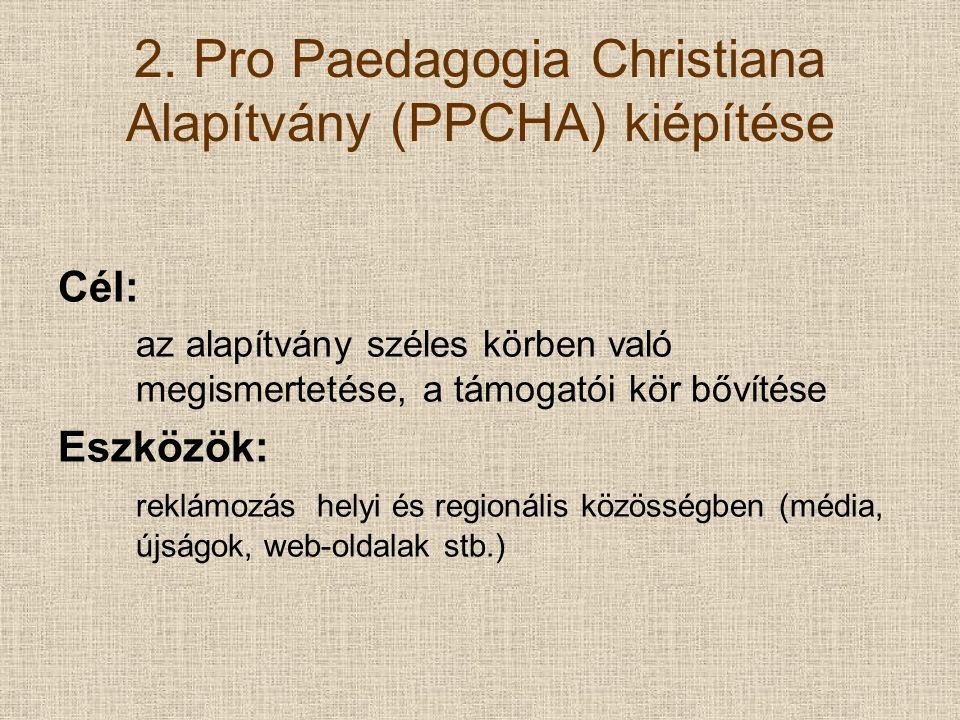 2. Pro Paedagogia Christiana Alapítvány (PPCHA) kiépítése Cél: az alapítvány széles körben való megismertetése, a támogatói kör bővítése Eszközök: rek