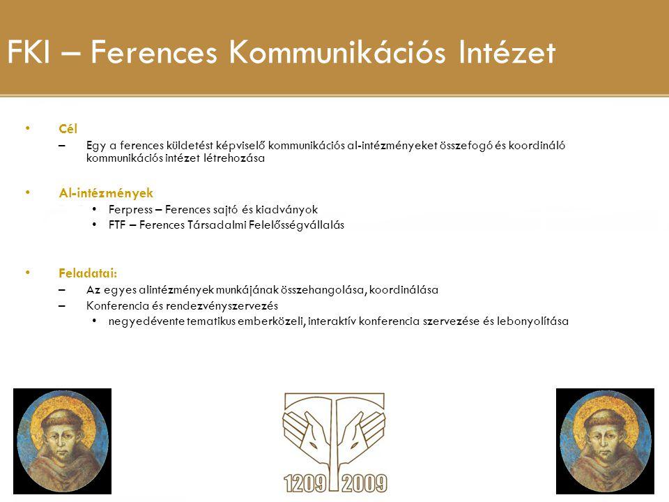 FKI – Ferences Kommunikációs Intézet Cél –Egy a ferences küldetést képviselő kommunikációs al-intézményeket összefogó és koordináló kommunikációs intézet létrehozása Al-intézmények Ferpress – Ferences sajtó és kiadványok FTF – Ferences Társadalmi Felelősségvállalás Feladatai: –Az egyes alintézmények munkájának összehangolása, koordinálása –Konferencia és rendezvényszervezés negyedévente tematikus emberközeli, interaktív konferencia szervezése és lebonyolítása