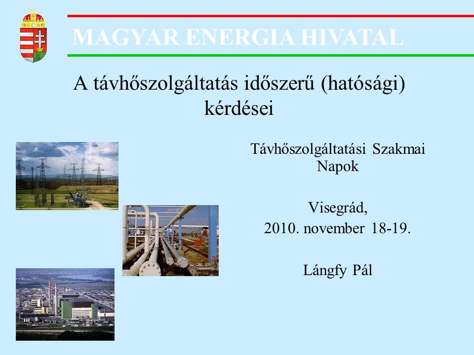 MAGYAR ENERGIA HIVATAL A távhőszolgáltatás időszerű (hatósági) kérdései Távhőszolgáltatási Szakmai Napok Visegrád, 2010. november 18-19. Lángfy Pál