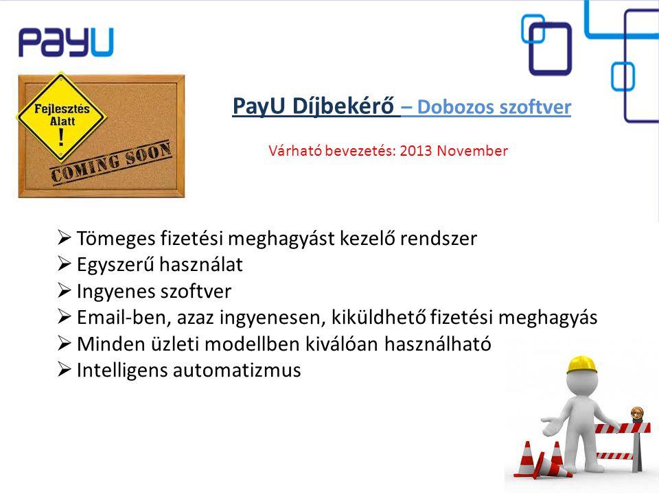 PayU Díjbekérő – Dobozos szoftver  Tömeges fizetési meghagyást kezelő rendszer  Egyszerű használat  Ingyenes szoftver  Email-ben, azaz ingyenesen, kiküldhető fizetési meghagyás  Minden üzleti modellben kiválóan használható  Intelligens automatizmus Várható bevezetés: 2013 November