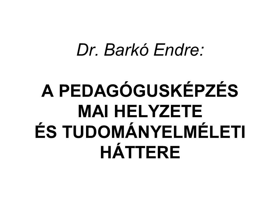 Dr. Barkó Endre: A PEDAGÓGUSKÉPZÉS MAI HELYZETE ÉS TUDOMÁNYELMÉLETI HÁTTERE