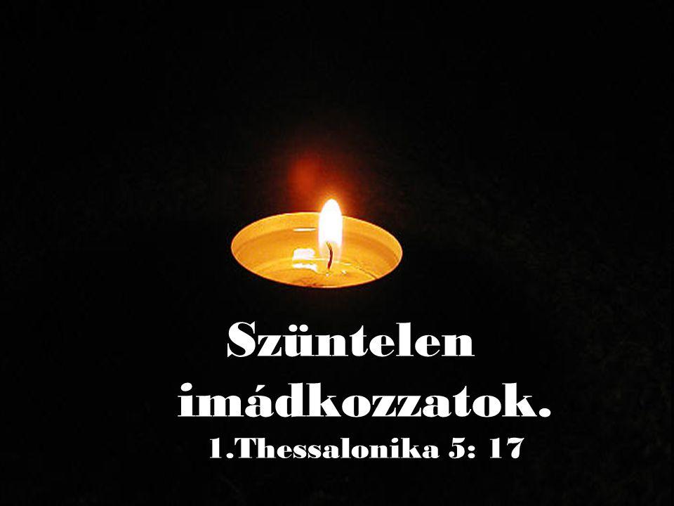 Szüntelen imádkozzatok. 1.Thessalonika 5: 17