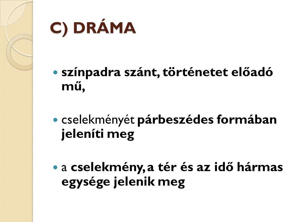 C) DRÁMA színpadra szánt, történetet előadó mű, cselekményét párbeszédes formában jeleníti meg a cselekmény, a tér és az idő hármas egysége jelenik me