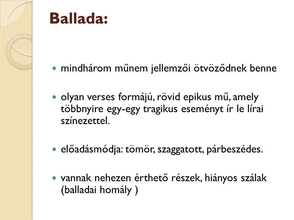 Ballada: mindhárom műnem jellemzői ötvöződnek benne olyan verses formájú, rövid epikus mű, amely többnyire egy-egy tragikus eseményt ír le lírai színe