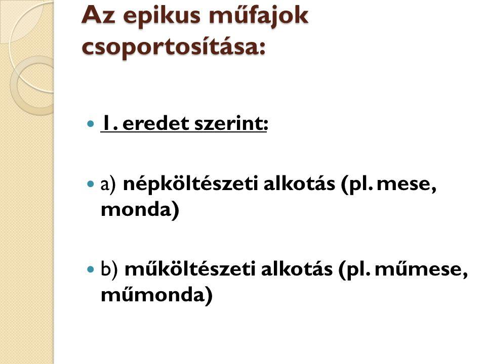 Az epikus műfajok csoportosítása: 1. eredet szerint: a) népköltészeti alkotás (pl. mese, monda) b) műköltészeti alkotás (pl. műmese, műmonda)