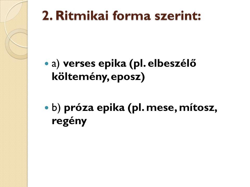 2. Ritmikai forma szerint: a) verses epika (pl. elbeszélő költemény, eposz) b) próza epika (pl. mese, mítosz, regény