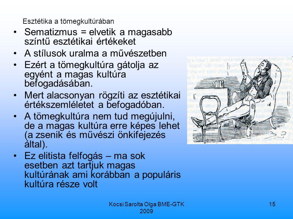 Kocsi Sarolta Olga BME-GTK 2009 15 Sematizmus = elvetik a magasabb színtű esztétikai értékeket A stílusok uralma a művészetben Ezért a tömegkultúra gátolja az egyént a magas kultúra befogadásában.
