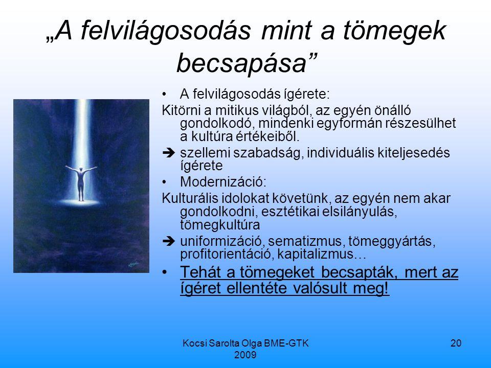 """Kocsi Sarolta Olga BME-GTK 2009 20 """"A felvilágosodás mint a tömegek becsapása A felvilágosodás ígérete: Kitörni a mitikus világból, az egyén önálló gondolkodó, mindenki egyformán részesülhet a kultúra értékeiből."""