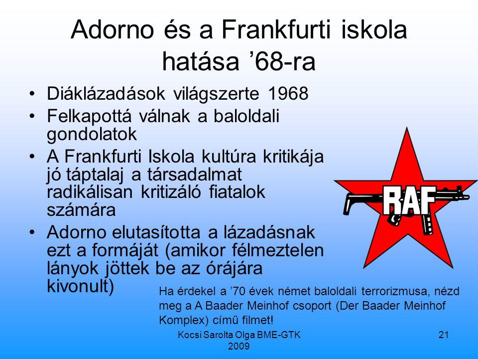 Kocsi Sarolta Olga BME-GTK 2009 21 Adorno és a Frankfurti iskola hatása '68-ra Diáklázadások világszerte 1968 Felkapottá válnak a baloldali gondolatok A Frankfurti Iskola kultúra kritikája jó táptalaj a társadalmat radikálisan kritizáló fiatalok számára Adorno elutasította a lázadásnak ezt a formáját (amikor félmeztelen lányok jöttek be az órájára kivonult) Ha érdekel a '70 évek német baloldali terrorizmusa, nézd meg a A Baader Meinhof csoport (Der Baader Meinhof Komplex) című filmet!