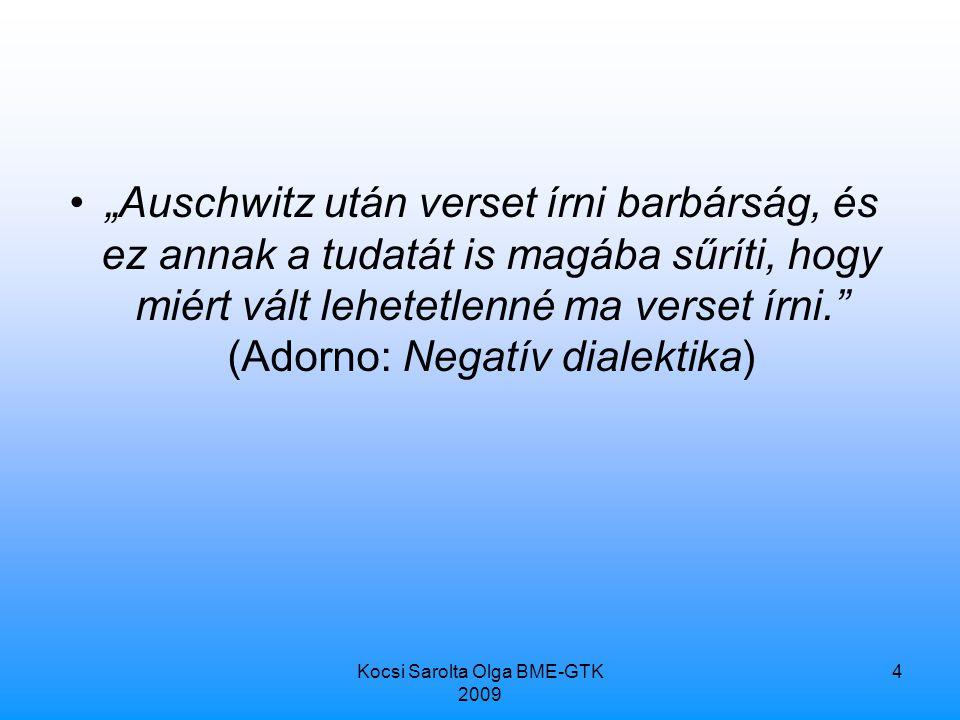 """Kocsi Sarolta Olga BME-GTK 2009 4 """"Auschwitz után verset írni barbárság, és ez annak a tudatát is magába sűríti, hogy miért vált lehetetlenné ma verset írni. (Adorno: Negatív dialektika)"""