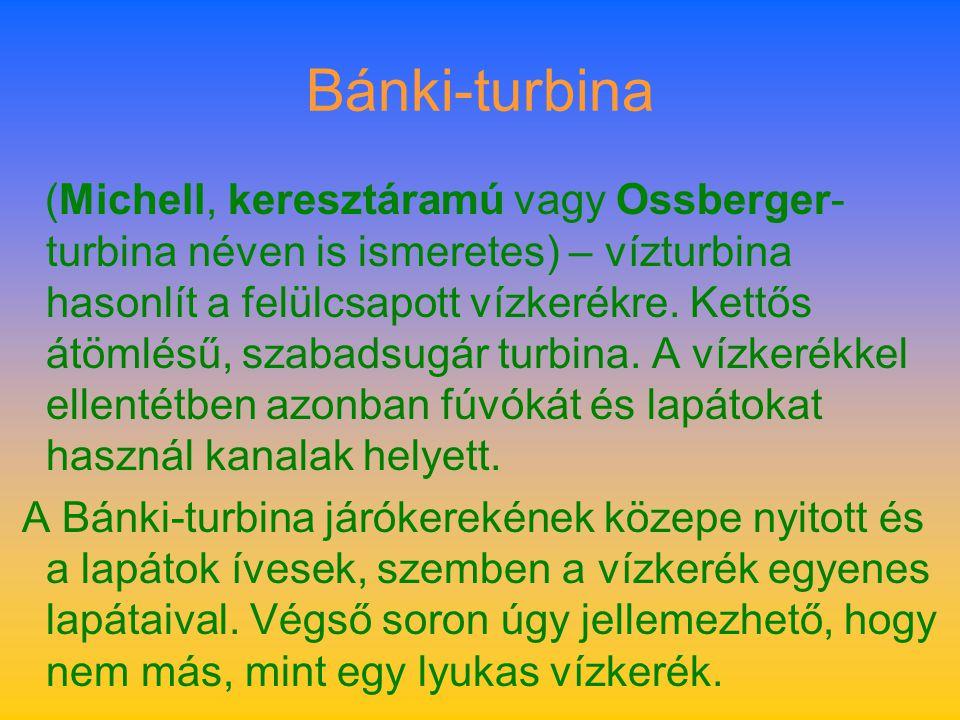 Bánki-turbina (Michell, keresztáramú vagy Ossberger- turbina néven is ismeretes) – vízturbina hasonlít a felülcsapott vízkerékre. Kettős átömlésű, sza