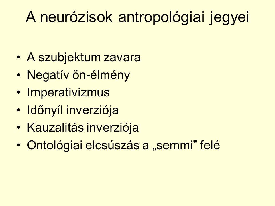 A neurózisok antropológiai jegyei A szubjektum zavara Negatív ön-élmény Imperativizmus Időnyíl inverziója Kauzalitás inverziója Ontológiai elcsúszás a