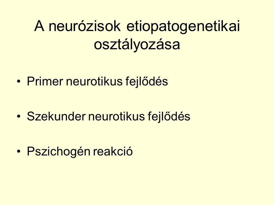 A neurózisok etiopatogenetikai osztályozása Primer neurotikus fejlődés Szekunder neurotikus fejlődés Pszichogén reakció